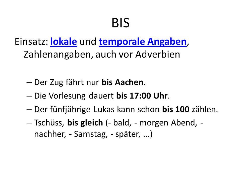 BIS Einsatz: lokale und temporale Angaben, Zahlenangaben, auch vor Adverbienlokaletemporale Angaben – Der Zug fährt nur bis Aachen. – Die Vorlesung da