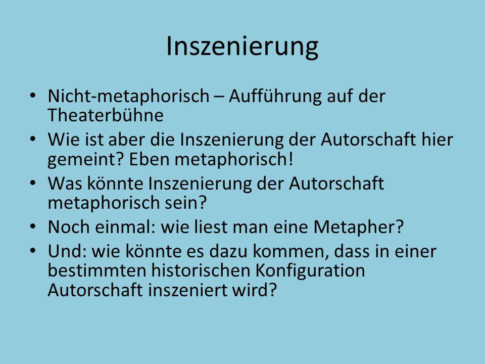 Inszenierung Und: wie könnte es dazu kommen, dass in einer bestimmten historischen Konfiguration Autorschaft inszeniert wird.