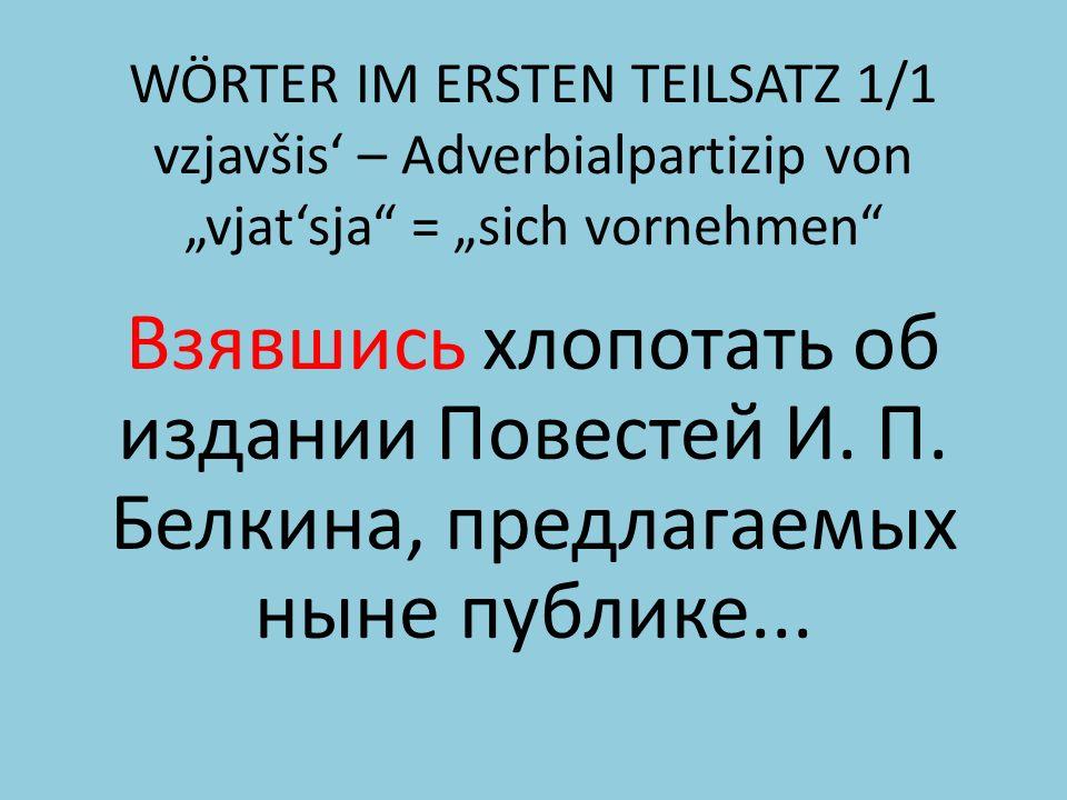 WÖRTER IM ERSTEN TEILSATZ 1/1 vzjavšis – Adverbialpartizip von vjatsja = sich vornehmen Взявшись хлопотать об издании Повестей И.