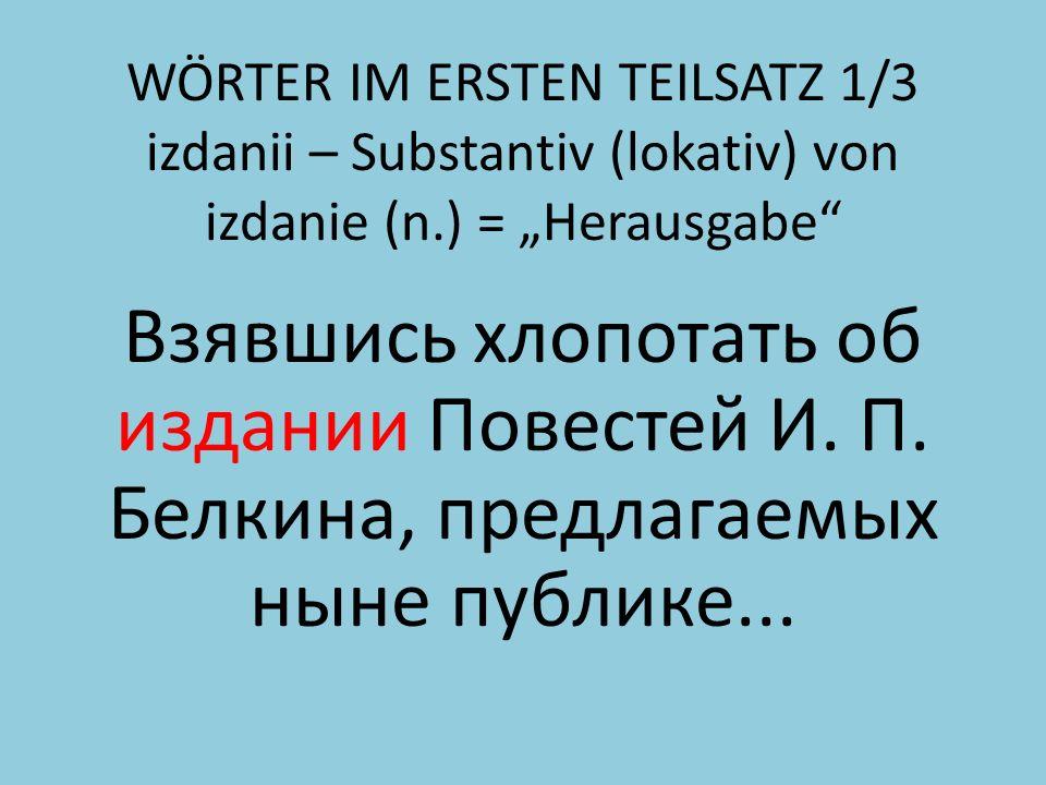 WÖRTER IM ERSTEN TEILSATZ 1/3 izdanii – Substantiv (lokativ) von izdanie (n.) = Herausgabe Взявшись хлопотать об издании Повестей И.