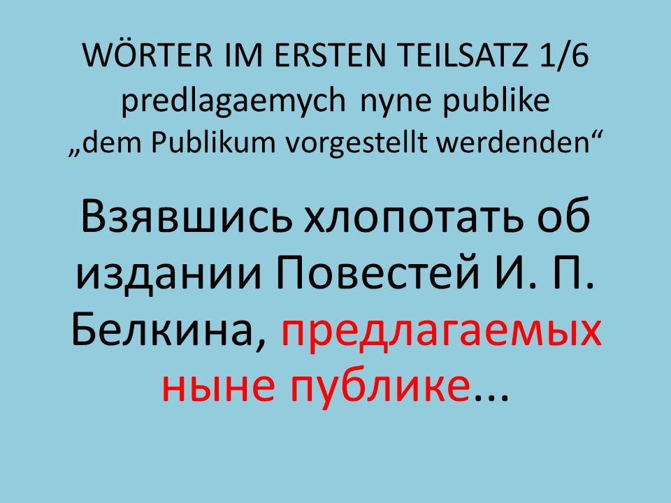 WÖRTER IM ERSTEN TEILSATZ 1/6 predlagaemych nyne publike dem Publikum vorgestellt werdenden Взявшись хлопотать об издании Повестей И.