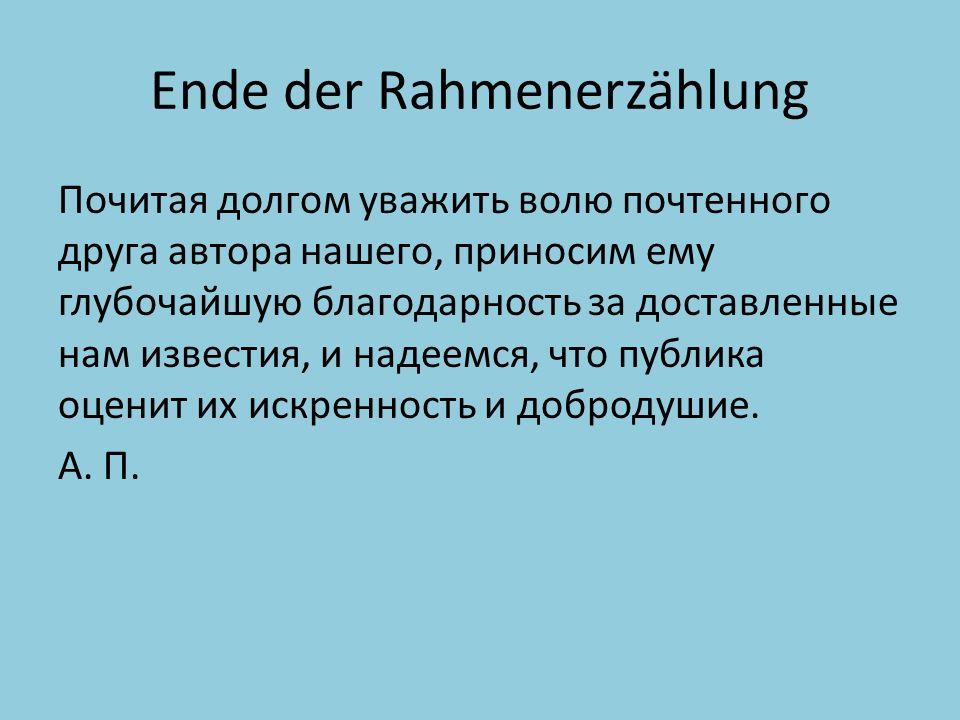 Ende der Rahmenerzählung Почитая долгом уважить волю почтенного друга автора нашего, приносим ему глубочайшую благодарность за доставленные нам известия, и надеемся, что публика оценит их искренность и добродушие.