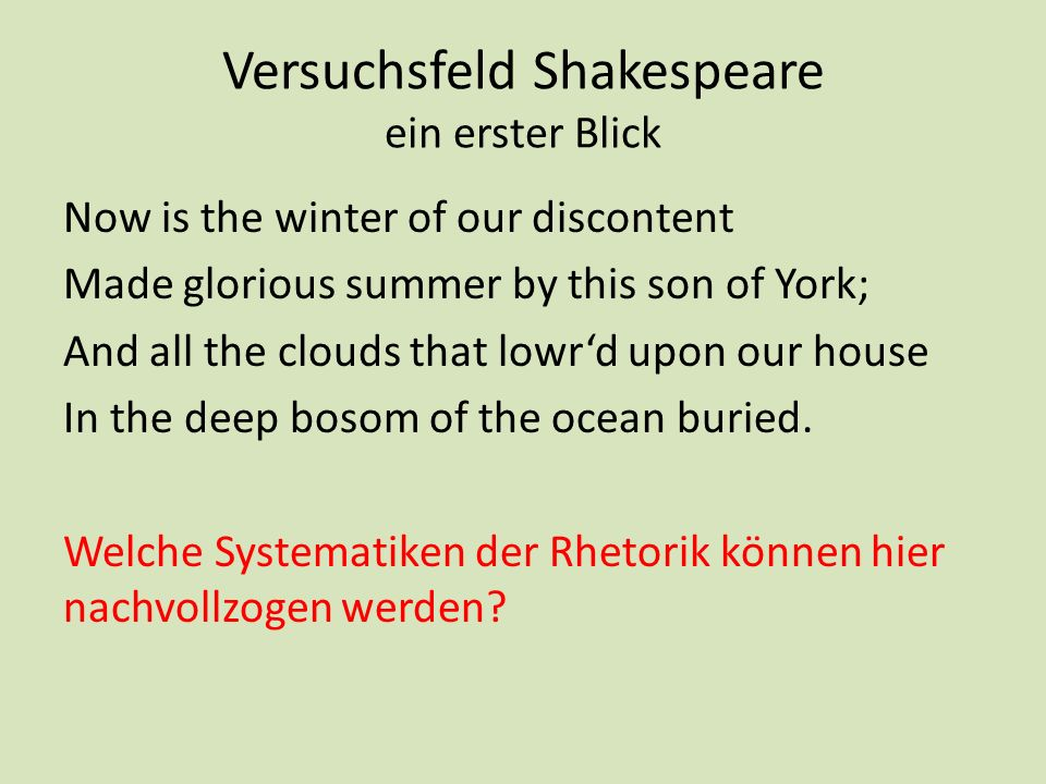 Versuchsfeld Shakespeare ein erster Blick Now is the winter of our discontent Made glorious summer by this son of York; And all the clouds that lowrd