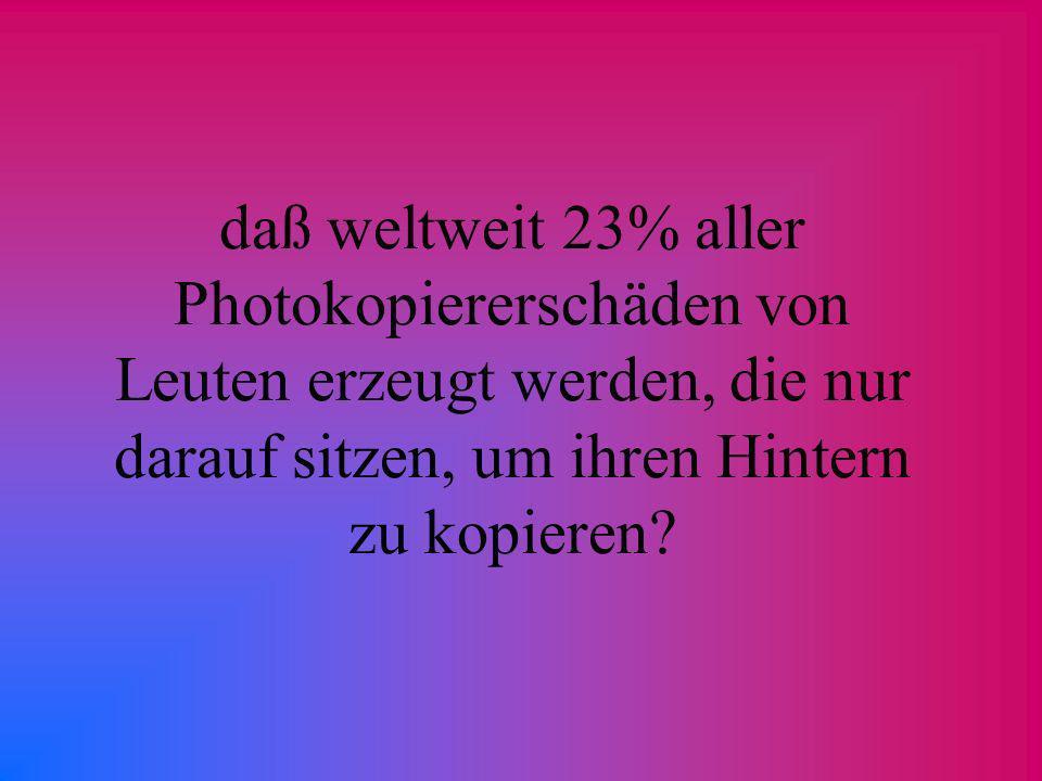 daß weltweit 23% aller Photokopiererschäden von Leuten erzeugt werden, die nur darauf sitzen, um ihren Hintern zu kopieren?