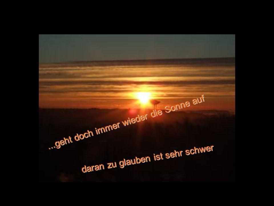 ...geht doch immer wieder die Sonne auf daran zu glauben ist sehr schwer