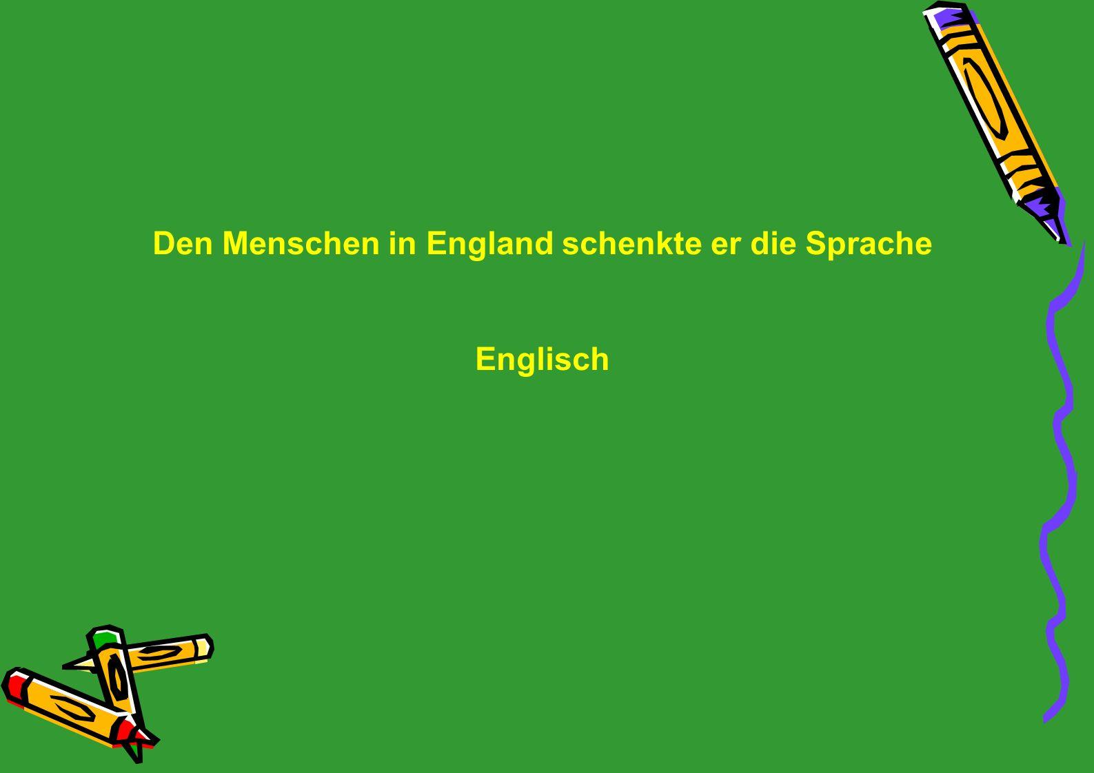 Den Menschen in England schenkte er die Sprache Englisch