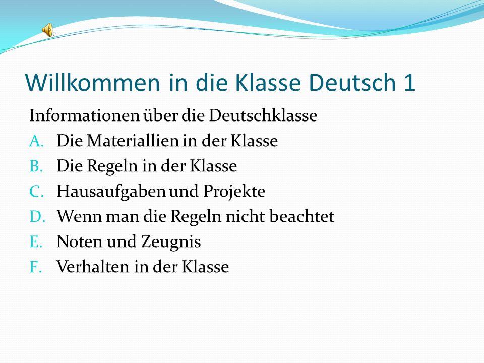 Willkommen in die Klasse Deutsch 1 Informationen über die Deutschklasse A. Die Materiallien in der Klasse B. Die Regeln in der Klasse C. Hausaufgaben