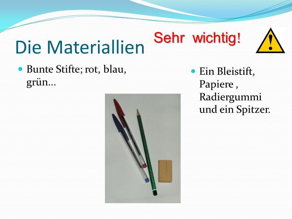 Die Materiallien Bunte Stifte; rot, blau, grün... Ein Bleistift, Papiere, Radiergummi und ein Spitzer. Sehr wichtig !
