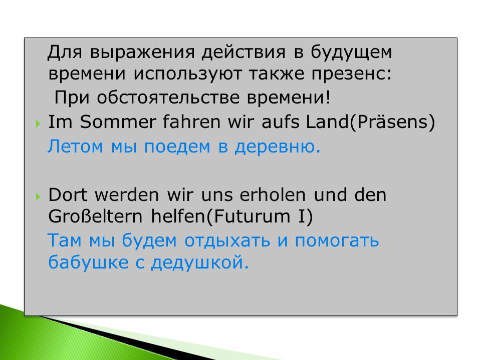 Для выражения действия в будущем времени используют также презенс: При обстоятельстве времени! Im Sommer fahren wir aufs Land(Präsens) Летом мы поедем