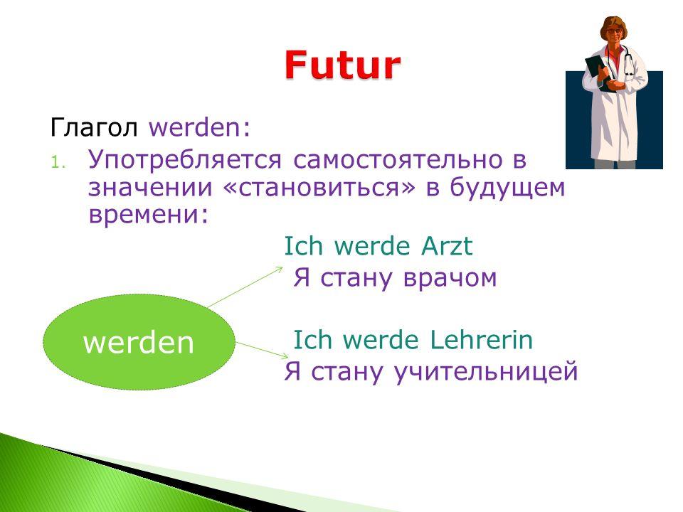 Глагол werden: 1. Употребляется самостоятельно в значении «становиться» в будущем времени: Ich werde Arzt Я стану врачом Ich werde Lehrerin Я стану уч