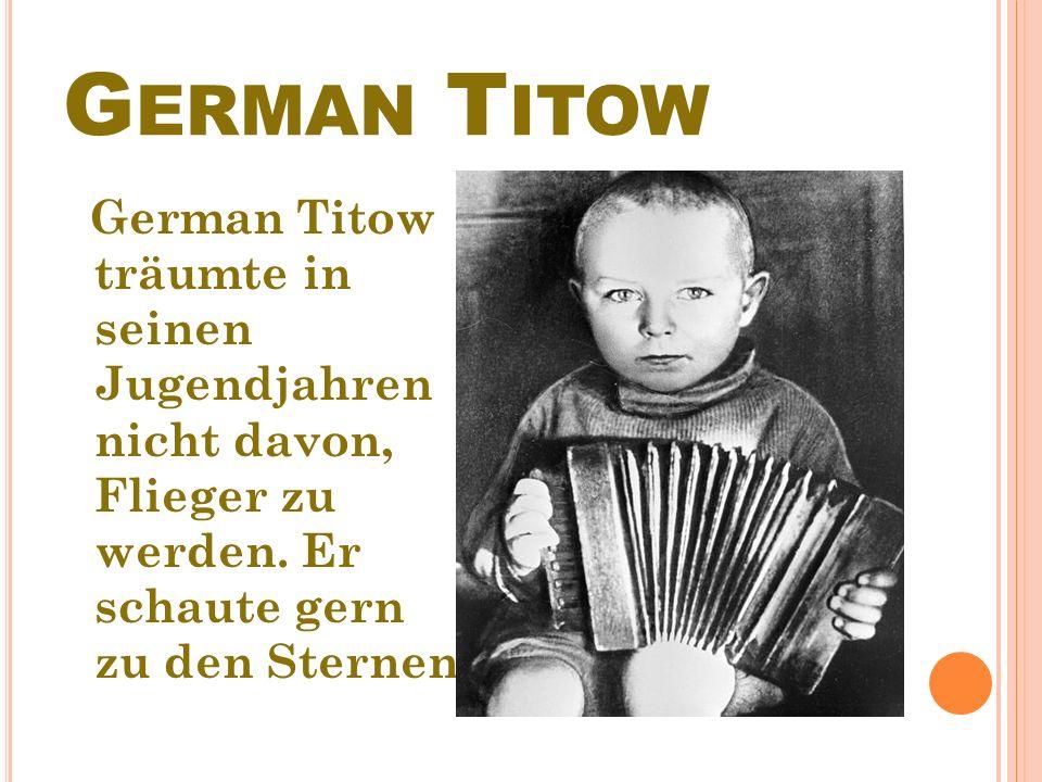 G ERMAN Т ITOW German Тitow träumte in seinen Jugendjahren nicht davon, Flieger zu werden.