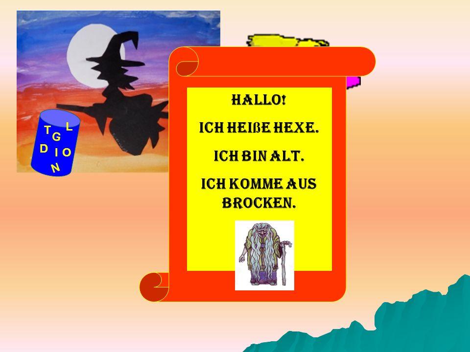 G D OI N T L Hallo! Ich hei ß e Hexe. Ich bin alt. Ich komme aus Brocken.