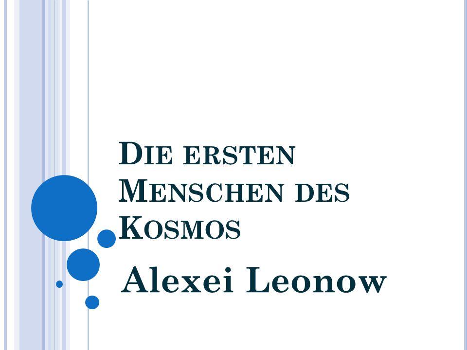 A LEXEI L EONOW Alexei Archipowitsch Leonow ist ein ehemaliger sowjetischer Kosmonaut und der erste Mensch, der sein Raumschiff verließ und frei im Weltraum schwebte