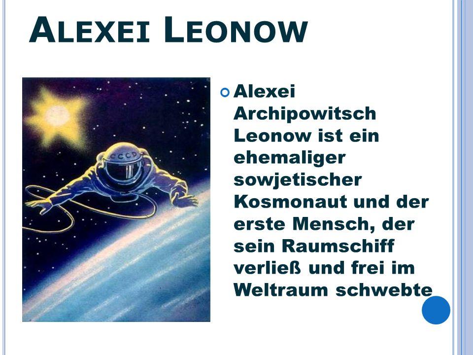 A LEXEI L EONOW Alexei Archipowitsch Leonow ist ein ehemaliger sowjetischer Kosmonaut und der erste Mensch, der sein Raumschiff verließ und frei im We