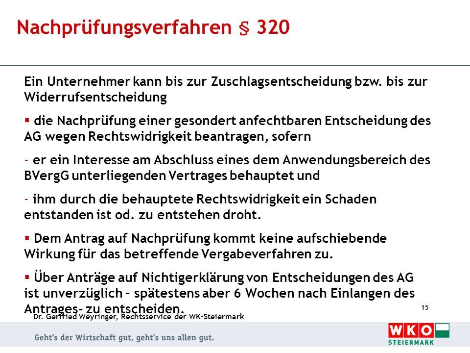 Dr. Gerfried Weyringer, Rechtsservice der WK-Steiermark 15 Nachprüfungsverfahren § 320 Ein Unternehmer kann bis zur Zuschlagsentscheidung bzw. bis zur