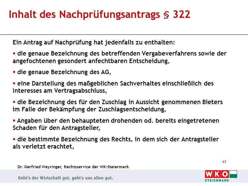 Dr. Gerfried Weyringer, Rechtsservice der WK-Steiermark 17 Inhalt des Nachprüfungsantrags § 322 Ein Antrag auf Nachprüfung hat jedenfalls zu enthalten
