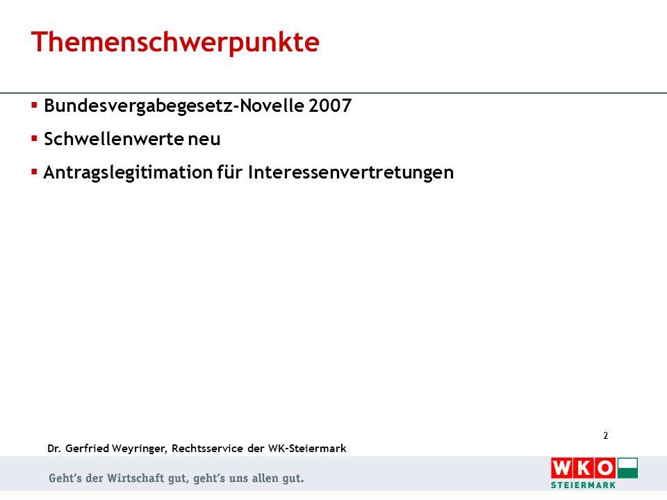 Dr. Gerfried Weyringer, Rechtsservice der WK-Steiermark 2 Themenschwerpunkte Bundesvergabegesetz-Novelle 2007 Schwellenwerte neu Antragslegitimation f