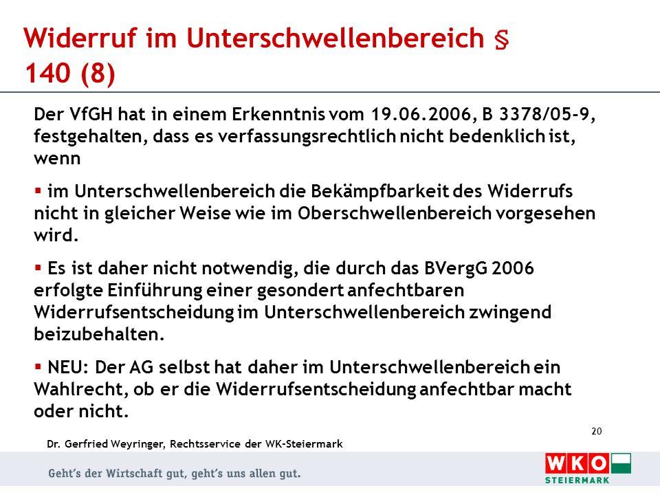 Dr. Gerfried Weyringer, Rechtsservice der WK-Steiermark 20 Widerruf im Unterschwellenbereich § 140 (8) Der VfGH hat in einem Erkenntnis vom 19.06.2006