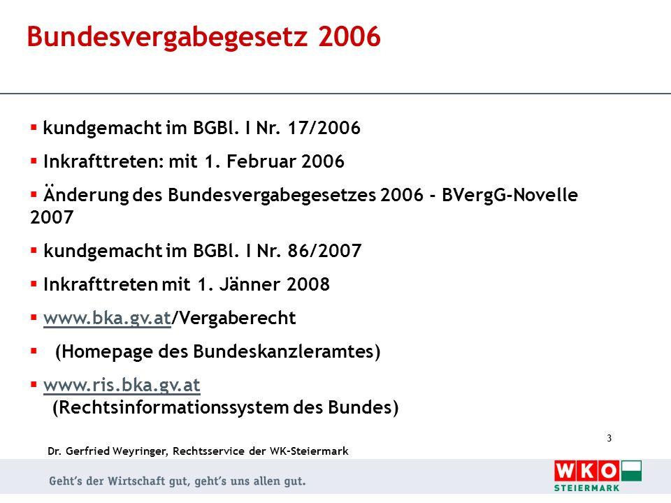 Dr. Gerfried Weyringer, Rechtsservice der WK-Steiermark 3 Bundesvergabegesetz 2006 kundgemacht im BGBl. I Nr. 17/2006 Inkrafttreten: mit 1. Februar 20