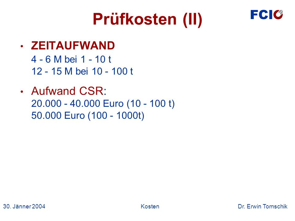 30. Jänner 2004Kosten Dr. Erwin Tomschik Prüfkosten (II) ZEITAUFWAND 4 - 6 M bei 1 - 10 t 12 - 15 M bei 10 - 100 t Aufwand CSR: 20.000 - 40.000 Euro (
