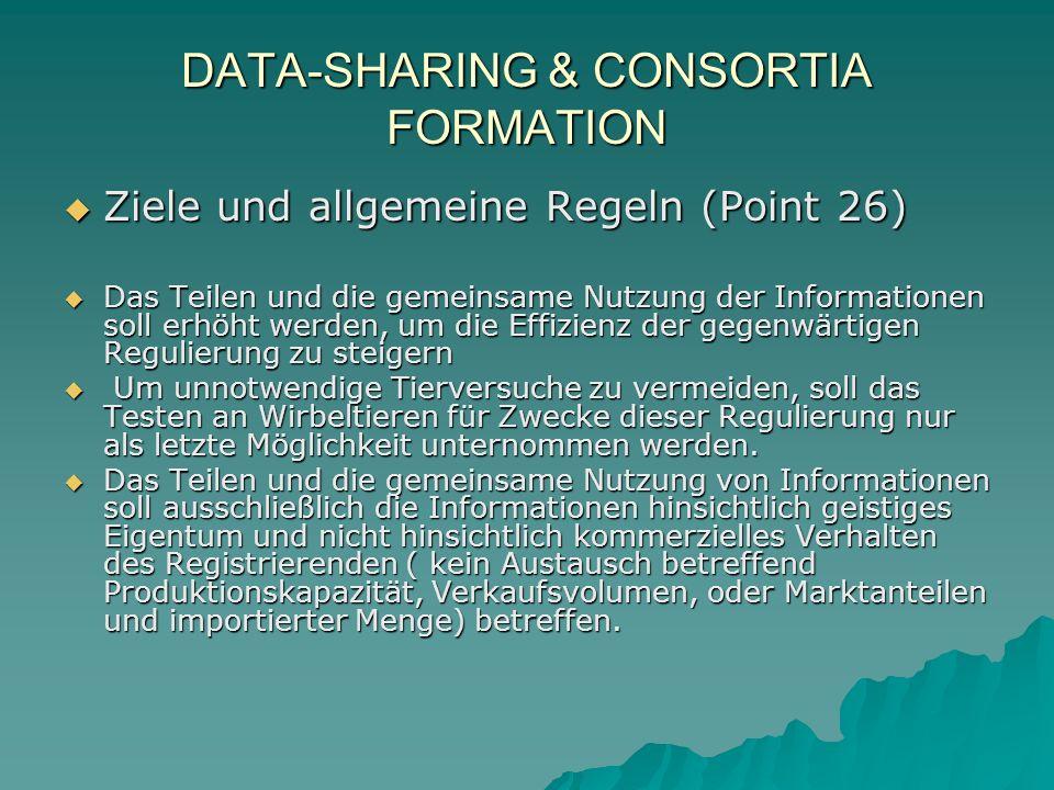 DATA-SHARING & CONSORTIA FORMATION Ziele und allgemeine Regeln (Point 26) Ziele und allgemeine Regeln (Point 26) Das Teilen und die gemeinsame Nutzung der Informationen soll erhöht werden, um die Effizienz der gegenwärtigen Regulierung zu steigern Das Teilen und die gemeinsame Nutzung der Informationen soll erhöht werden, um die Effizienz der gegenwärtigen Regulierung zu steigern Um unnotwendige Tierversuche zu vermeiden, soll das Testen an Wirbeltieren für Zwecke dieser Regulierung nur als letzte Möglichkeit unternommen werden.