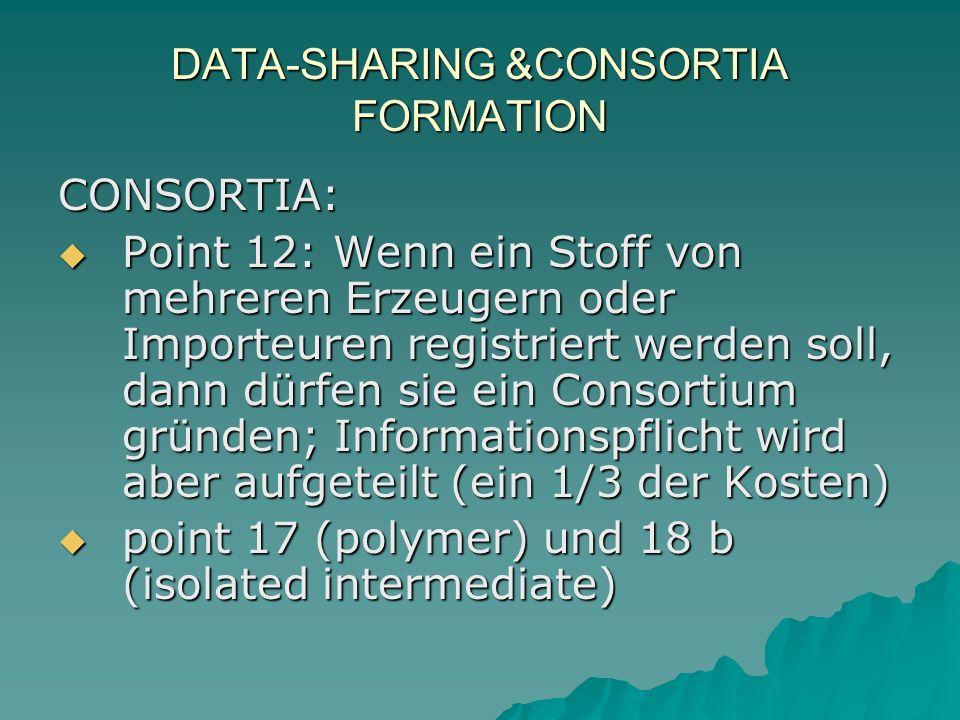 DATA-SHARING &CONSORTIA FORMATION CONSORTIA: Point 12: Wenn ein Stoff von mehreren Erzeugern oder Importeuren registriert werden soll, dann dürfen sie ein Consortium gründen; Informationspflicht wird aber aufgeteilt (ein 1/3 der Kosten) Point 12: Wenn ein Stoff von mehreren Erzeugern oder Importeuren registriert werden soll, dann dürfen sie ein Consortium gründen; Informationspflicht wird aber aufgeteilt (ein 1/3 der Kosten) point 17 (polymer) und 18 b (isolated intermediate) point 17 (polymer) und 18 b (isolated intermediate) Wenn weniger als vor 10