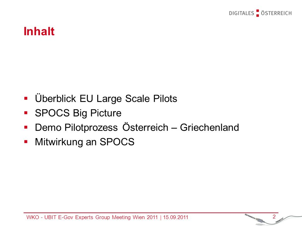 WKO - UBIT E-Gov Experts Group Meeting Wien 2011 | 15.09.2011 2 Inhalt Überblick EU Large Scale Pilots SPOCS Big Picture Demo Pilotprozess Österreich
