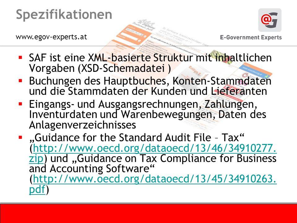 www.egov-experts.at Spezifikationen SAF ist eine XML-basierte Struktur mit inhaltlichen Vorgaben (XSD-Schemadatei ) Buchungen des Hauptbuches, Konten-Stammdaten und die Stammdaten der Kunden und Lieferanten Eingangs- und Ausgangsrechnungen, Zahlungen, Inventurdaten und Warenbewegungen, Daten des Anlagenverzeichnisses Guidance for the Standard Audit File – Tax (http://www.oecd.org/dataoecd/13/46/34910277.
