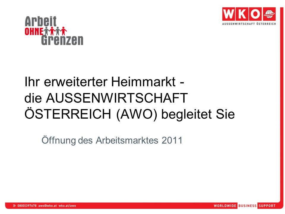 Öffnung des Arbeitsmarktes 2011 Ihr erweiterter Heimmarkt - die AUSSENWIRTSCHAFT ÖSTERREICH (AWO) begleitet Sie