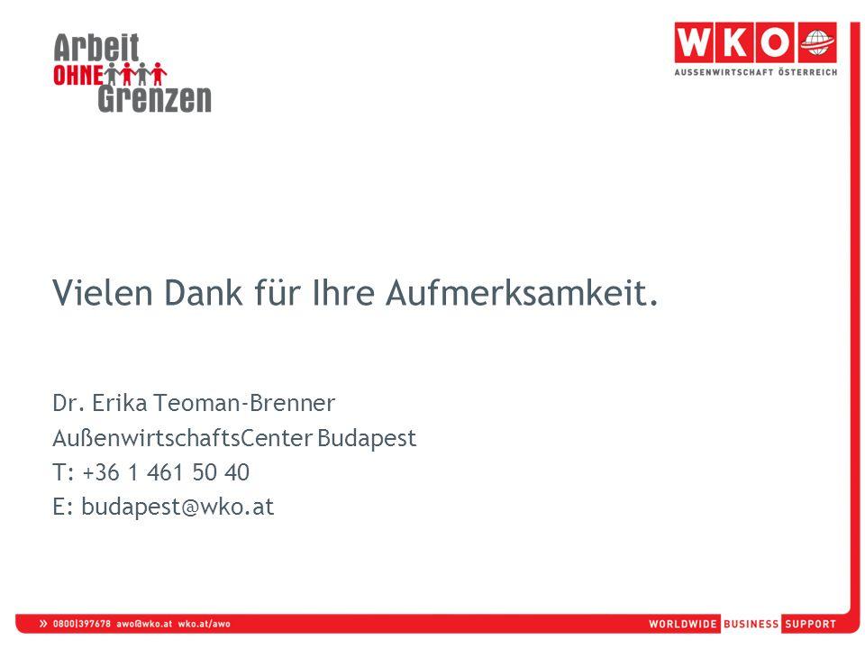 Vielen Dank für Ihre Aufmerksamkeit. Dr. Erika Teoman-Brenner AußenwirtschaftsCenter Budapest T: +36 1 461 50 40 E: budapest@wko.at