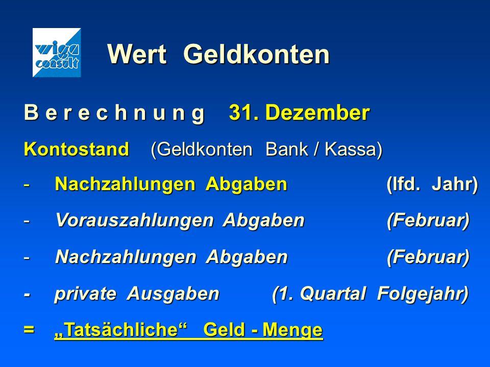 Wert Geldkonten B e r e c h n u n g 31. Dezember Kontostand (Geldkonten Bank / Kassa) -Nachzahlungen Abgaben(lfd. Jahr) -Vorauszahlungen Abgaben(Febru