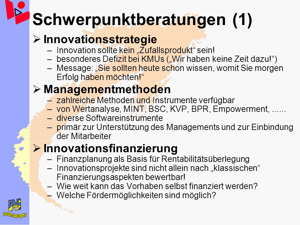 Schwerpunktberatungen (1) Innovationsstrategie –Innovation sollte kein Zufallsprodukt sein! –besonderes Defizit bei KMUs (Wir haben keine Zeit dazu!)