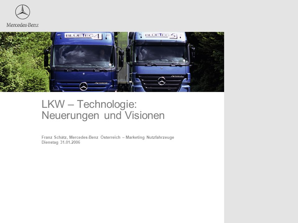 LKW – Technologie: Neuerungen und Visionen Franz Schätz, Mercedes-Benz Österreich – Marketing Nutzfahrzeuge Dienstag 31.01.2006 Fügen Sie hier ein gew