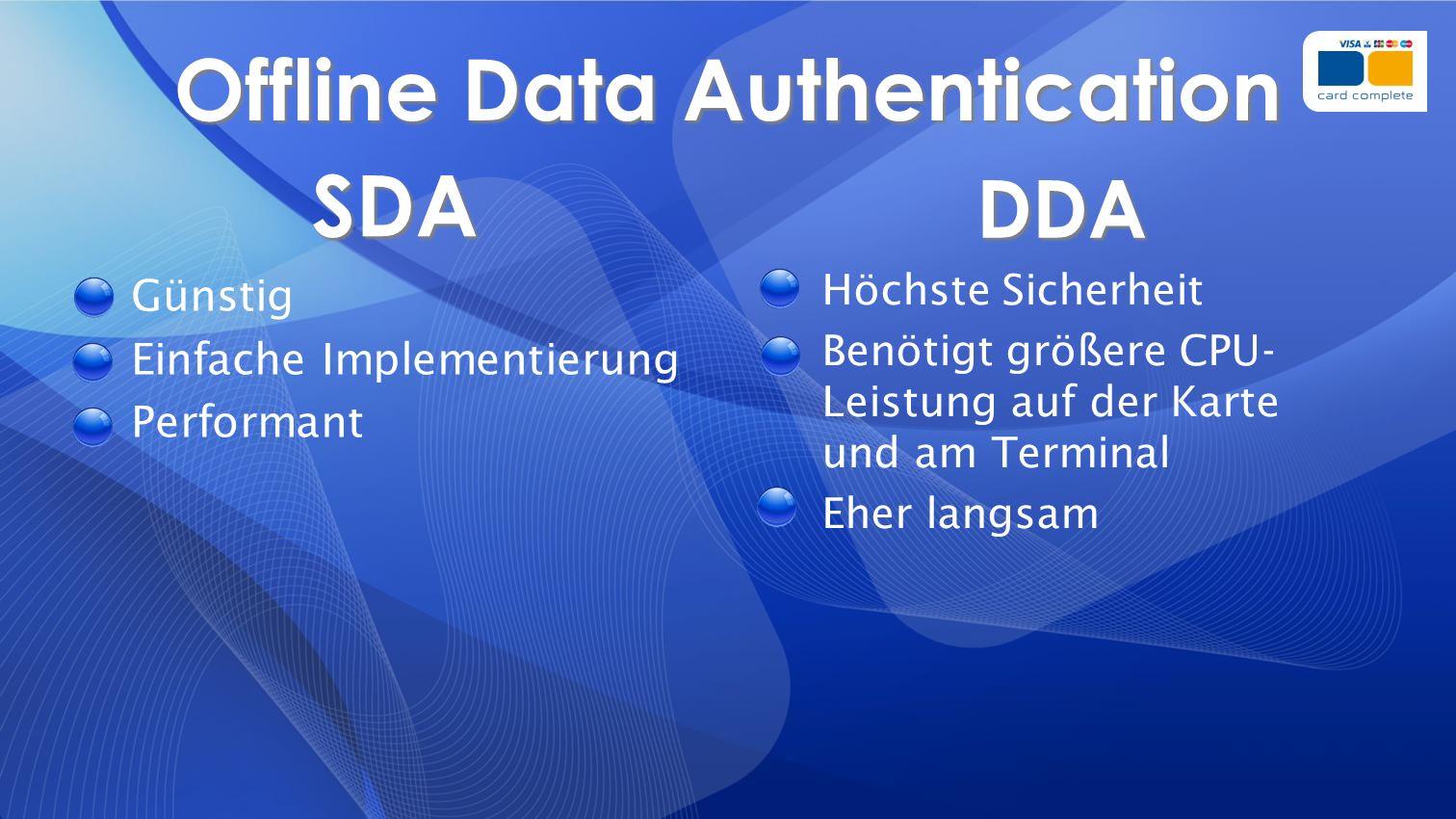 Offline Data Authentication SDA Günstig Einfache Implementierung Performant DDA Höchste Sicherheit Benötigt größere CPU- Leistung auf der Karte und am