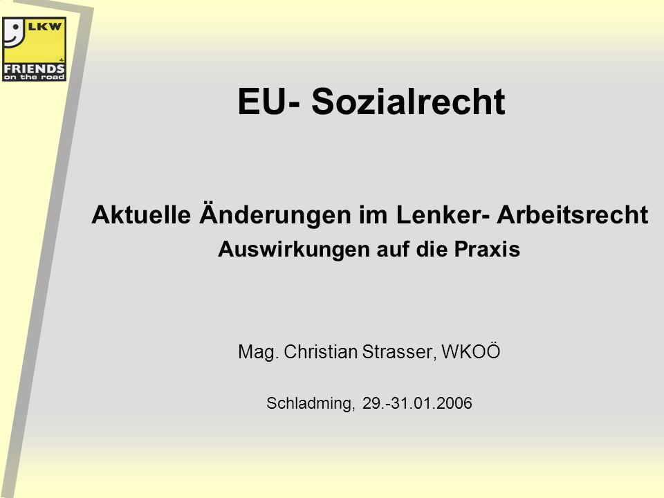 EU- Sozialrecht Aktuelle Änderungen im Lenker- Arbeitsrecht Auswirkungen auf die Praxis Mag. Christian Strasser, WKOÖ Schladming, 29.-31.01.2006