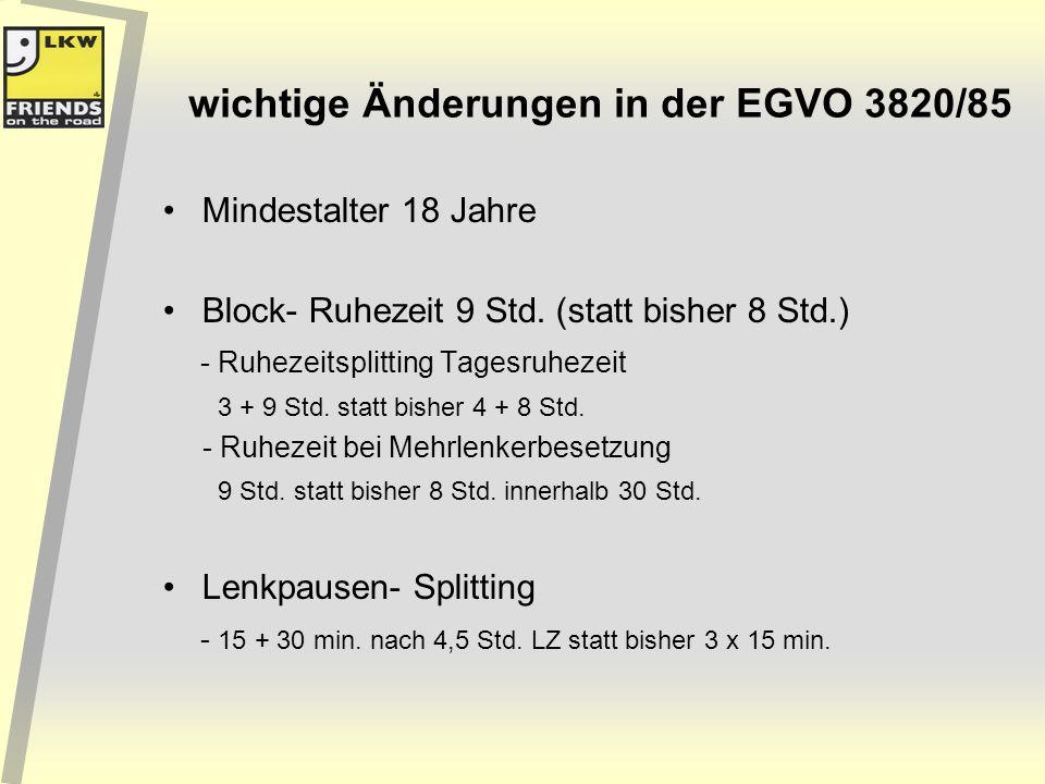 wichtige Änderungen in der EGVO 3820/85 Mindestalter 18 Jahre Block- Ruhezeit 9 Std. (statt bisher 8 Std.) - Ruhezeitsplitting Tagesruhezeit 3 + 9 Std