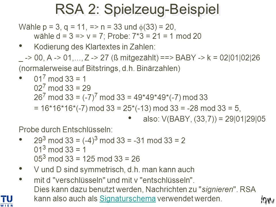 RSA 2: Spielzeug-Beispiel Wähle p = 3, q = 11, => n = 33 und (33) = 20, wähle d = 3 => v = 7; Probe: 7*3 = 21 = 1 mod 20 Kodierung des Klartextes in Zahlen: _ -> 00, A -> 01,..., Z -> 27 (ß mitgezählt) ==> BABY -> k = 02|01|02|26 (normalerweise auf Bitstrings, d.h.