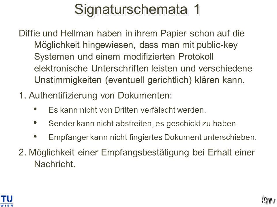 Signaturschemata 1 Diffie und Hellman haben in ihrem Papier schon auf die Möglichkeit hingewiesen, dass man mit public-key Systemen und einem modifizierten Protokoll elektronische Unterschriften leisten und verschiedene Unstimmigkeiten (eventuell gerichtlich) klären kann.