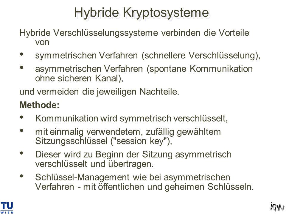 Hybride Kryptosysteme Hybride Verschlüsselungssysteme verbinden die Vorteile von symmetrischen Verfahren (schnellere Verschlüsselung), asymmetrischen Verfahren (spontane Kommunikation ohne sicheren Kanal), und vermeiden die jeweiligen Nachteile.