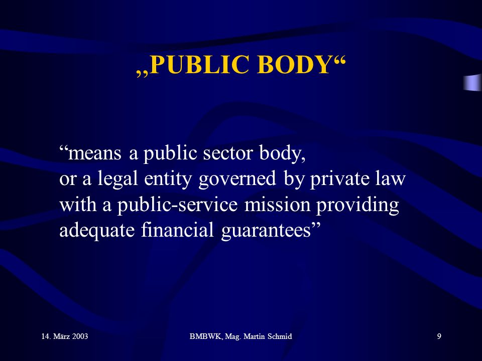 14. März 2003BMBWK, Mag. Martin Schmid9 PUBLIC BODY means a public sector body, or a legal entity governed by private law with a public-service missio