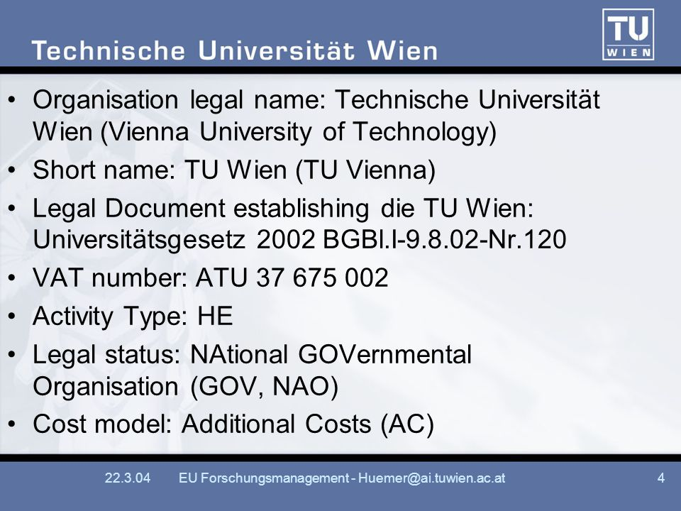 EU Forschungsmanagement - Organisation legal name: Technische Universität Wien (Vienna University of Technology) Short name: TU Wien (TU Vienna) Legal Document establishing die TU Wien: Universitätsgesetz 2002 BGBl.I Nr.120 VAT number: ATU Activity Type: HE Legal status: NAtional GOVernmental Organisation (GOV, NAO) Cost model: Additional Costs (AC)