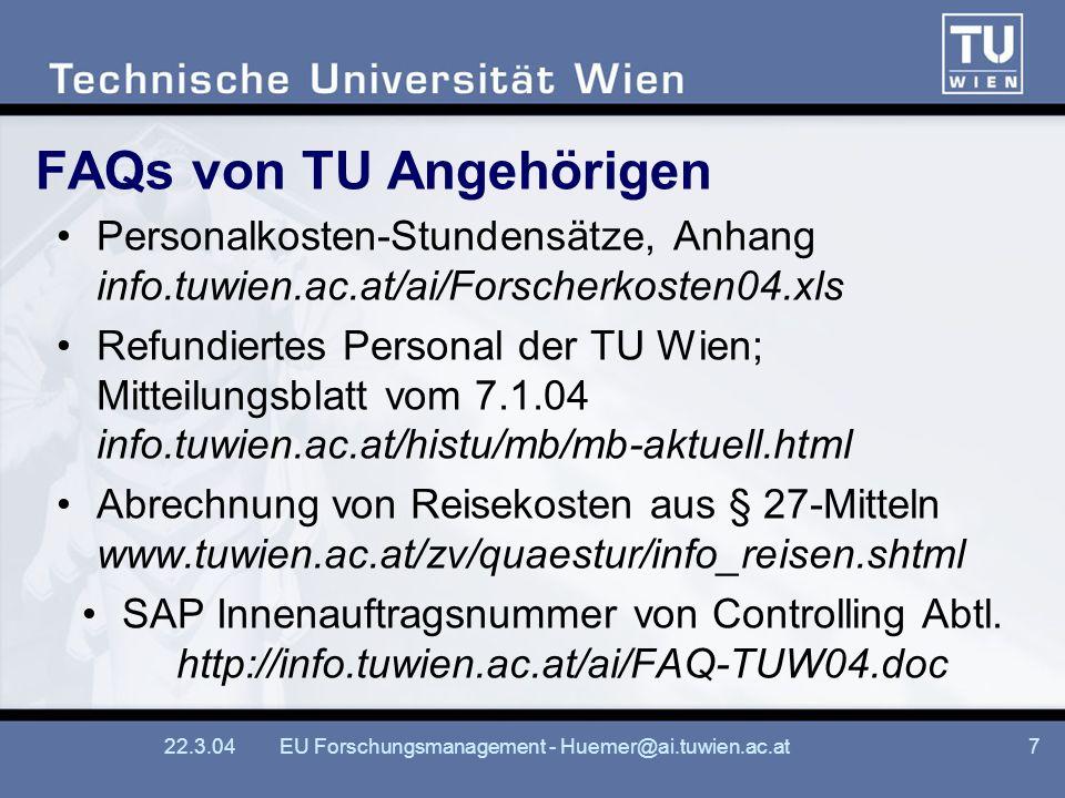 22.3.04EU Forschungsmanagement - Huemer@ai.tuwien.ac.at7 FAQs von TU Angehörigen Personalkosten-Stundensätze, Anhang info.tuwien.ac.at/ai/Forscherkosten04.xls Refundiertes Personal der TU Wien; Mitteilungsblatt vom 7.1.04 info.tuwien.ac.at/histu/mb/mb-aktuell.html Abrechnung von Reisekosten aus § 27-Mitteln www.tuwien.ac.at/zv/quaestur/info_reisen.shtml SAP Innenauftragsnummer von Controlling Abtl.