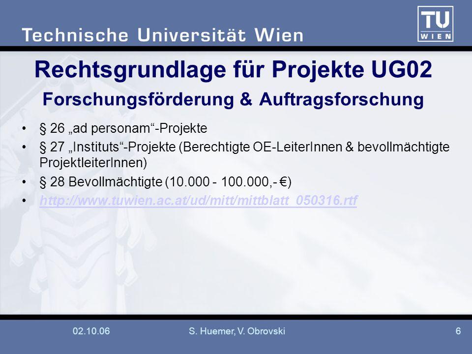 02.10.06S. Huemer, V. Obrovski6 Rechtsgrundlage für Projekte UG02 Forschungsförderung & Auftragsforschung § 26 ad personam-Projekte § 27 Instituts-Pro