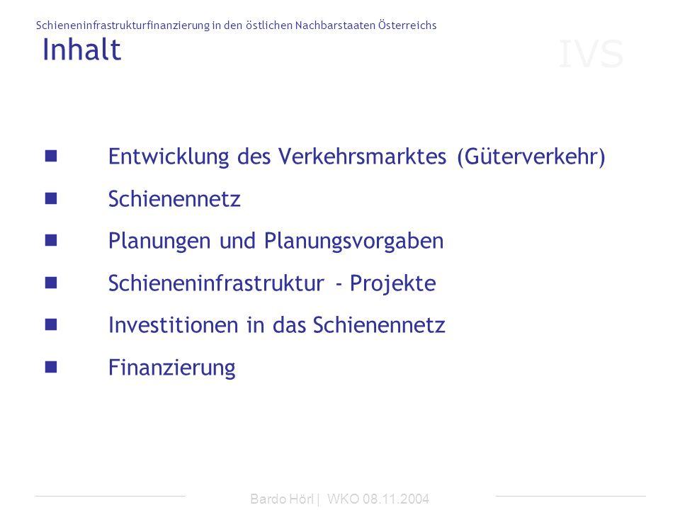 IVS Schieneninfrastrukturfinanzierung in den östlichen Nachbarstaaten Österreichs Bardo Hörl | WKO 08.11.2004 Inhalt Entwicklung des Verkehrsmarktes (