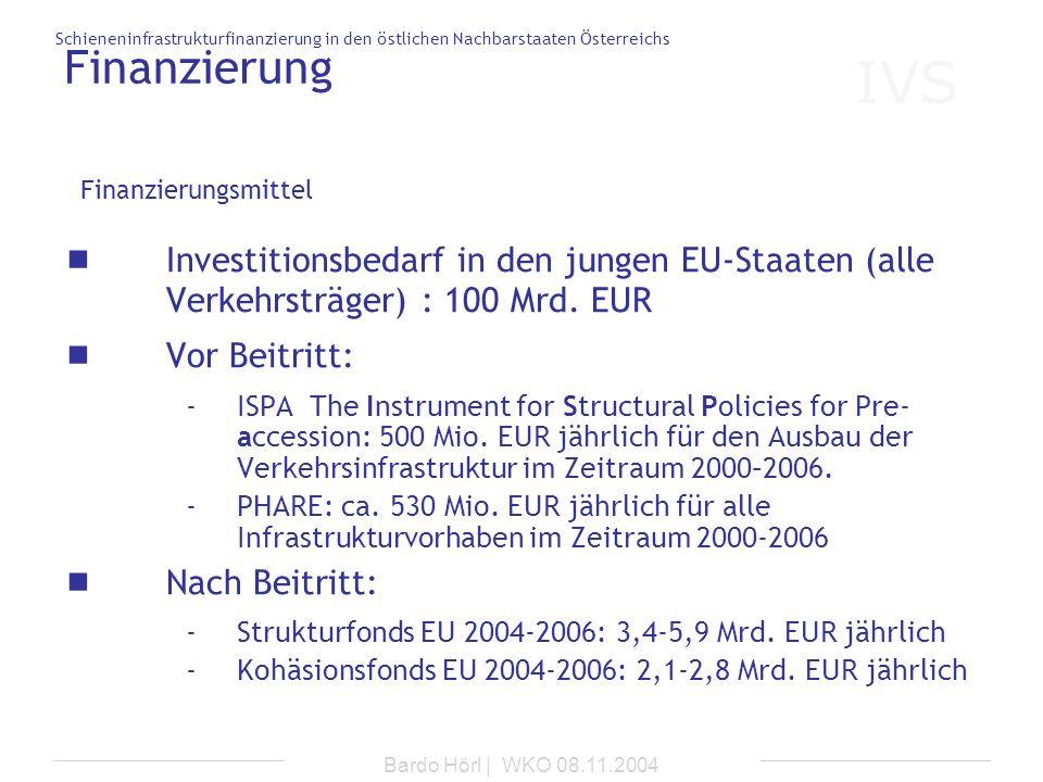 IVS Schieneninfrastrukturfinanzierung in den östlichen Nachbarstaaten Österreichs Bardo Hörl | WKO 08.11.2004 Finanzierung Investitionsbedarf in den j