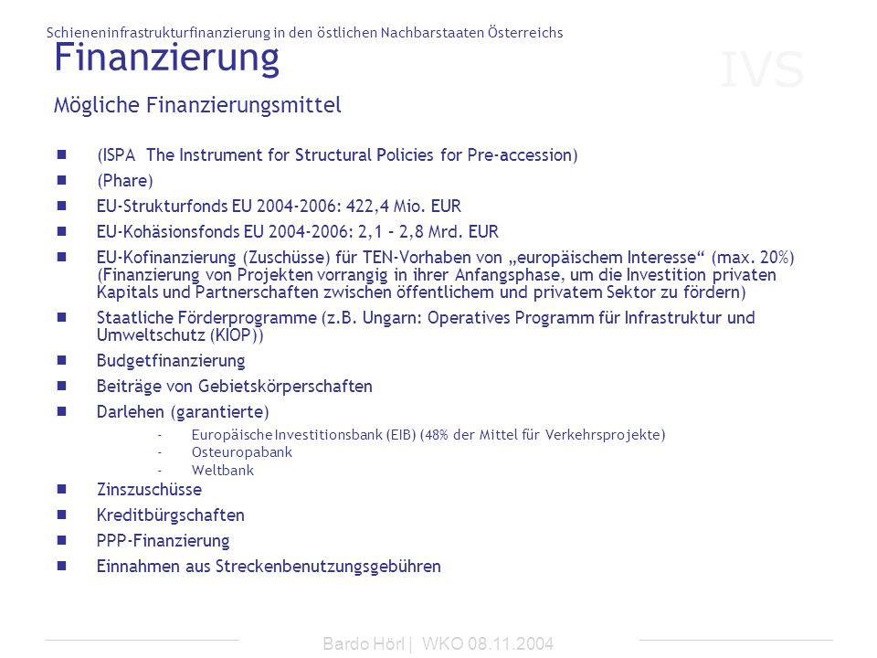 IVS Schieneninfrastrukturfinanzierung in den östlichen Nachbarstaaten Österreichs Bardo Hörl | WKO 08.11.2004 Finanzierung (ISPA The Instrument for St