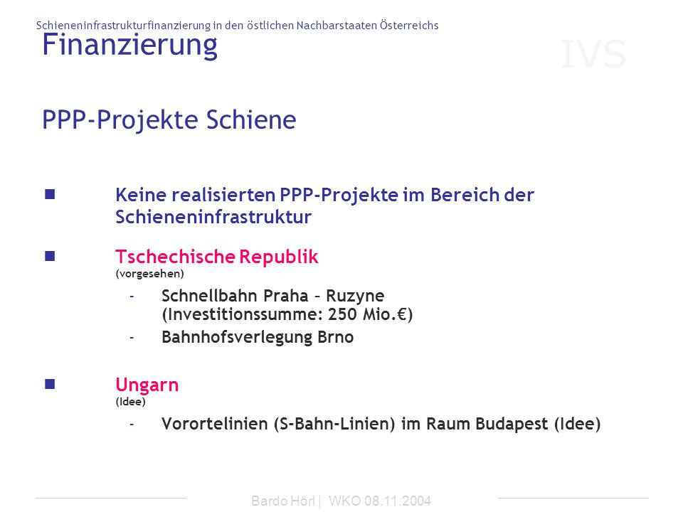 IVS Schieneninfrastrukturfinanzierung in den östlichen Nachbarstaaten Österreichs Bardo Hörl | WKO 08.11.2004 PPP-Projekte Schiene Keine realisierten