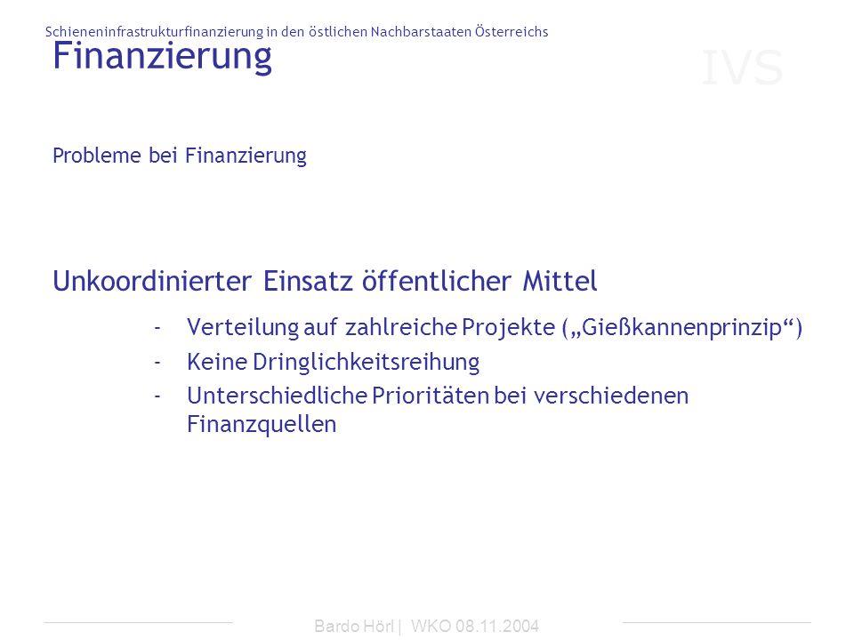 IVS Schieneninfrastrukturfinanzierung in den östlichen Nachbarstaaten Österreichs Bardo Hörl | WKO 08.11.2004 Finanzierung Unkoordinierter Einsatz öff