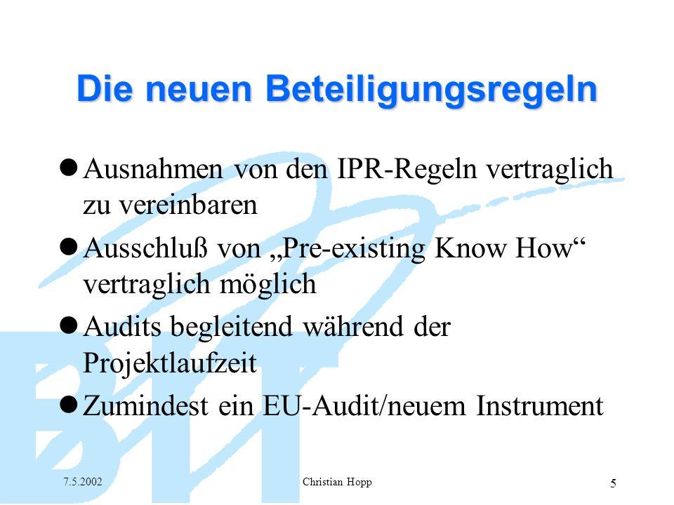 7.5.2002Christian Hopp 5 Die neuen Beteiligungsregeln Ausnahmen von den IPR-Regeln vertraglich zu vereinbaren Ausschluß von Pre-existing Know How vertraglich möglich Audits begleitend während der Projektlaufzeit Zumindest ein EU-Audit/neuem Instrument