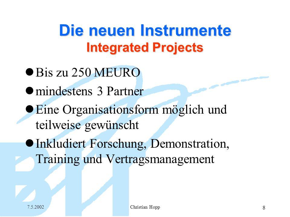 7.5.2002Christian Hopp 8 Die neuen Instrumente Integrated Projects Bis zu 250 MEURO mindestens 3 Partner Eine Organisationsform möglich und teilweise gewünscht Inkludiert Forschung, Demonstration, Training und Vertragsmanagement
